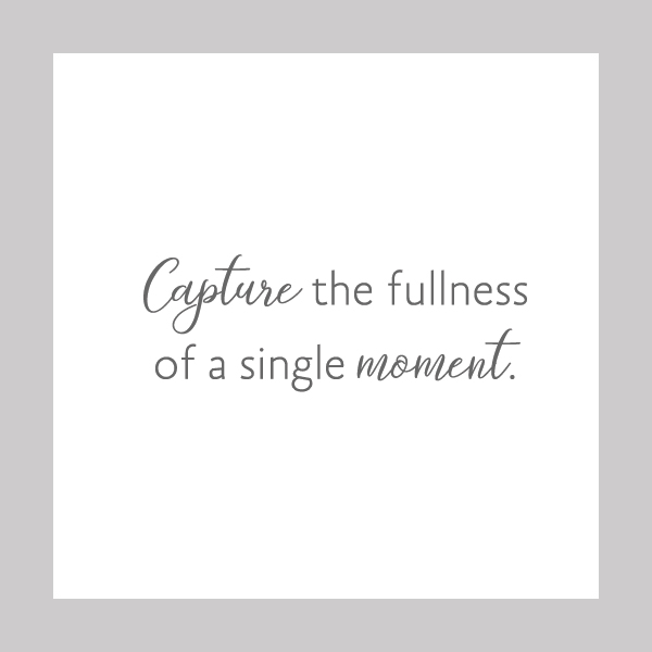 Capture the fullness of a single moment.