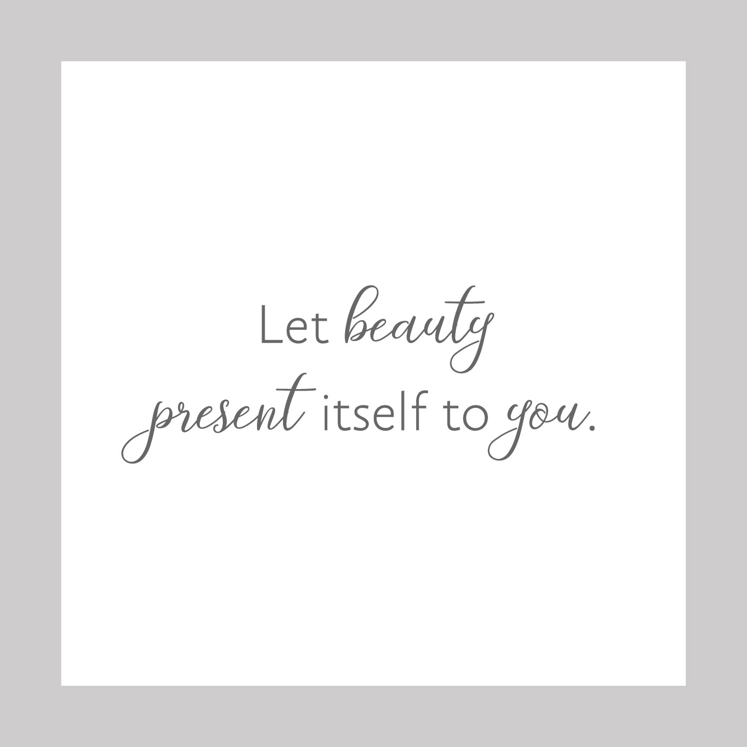 Let beauty present itself to you.